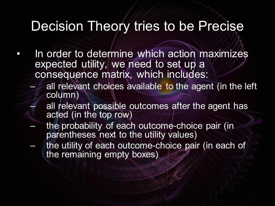 Decision Theory tries to be Precise In order to determine which action maximizes expected utility, we need to set up a consequence matrix, which inclu