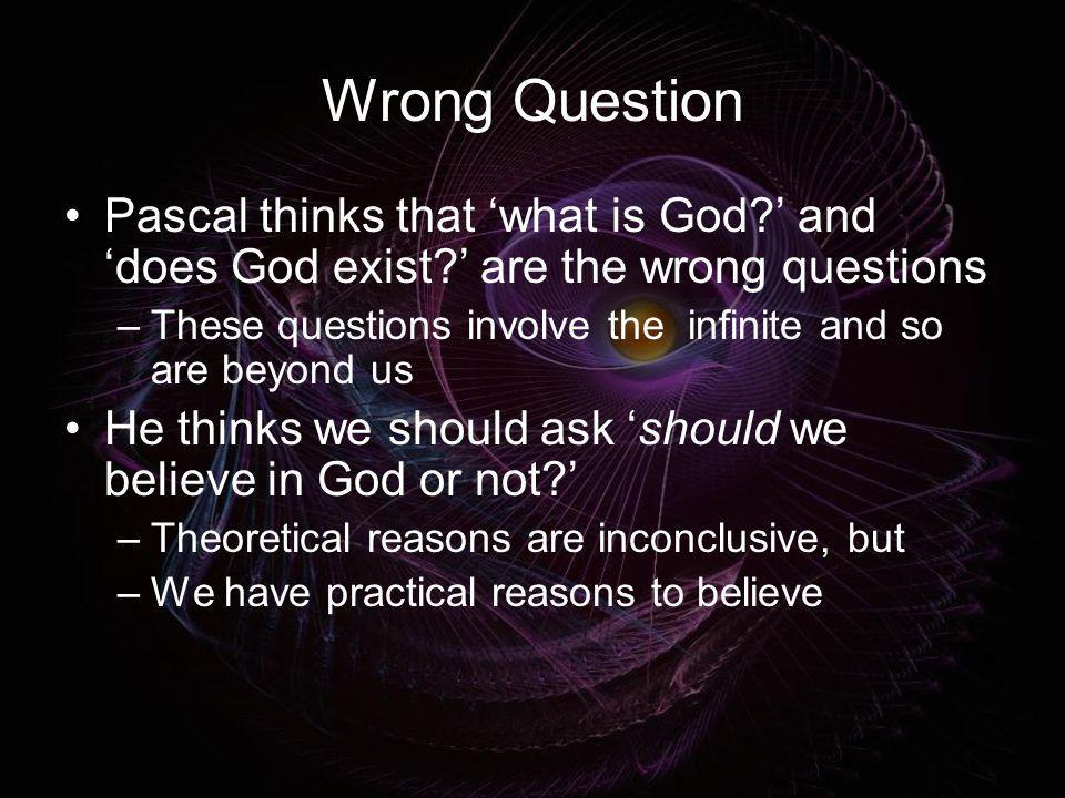 Wrong Question Pascal thinks that what is God? and does God exist? are the wrong questions –These questions involve the infinite and so are beyond us