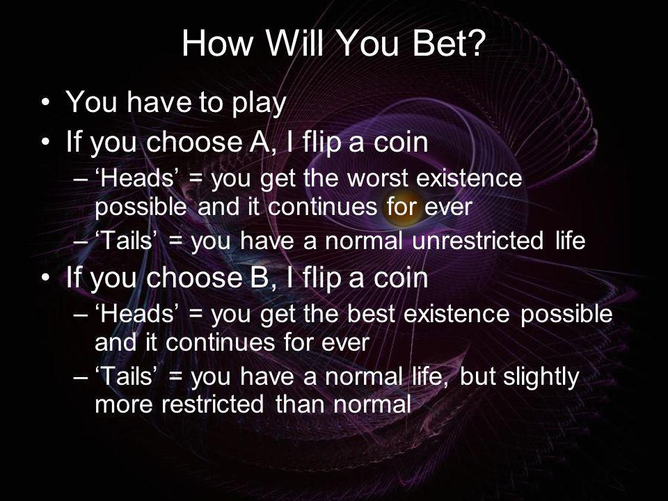 How Will You Bet? You have to play If you choose A, I flip a coin –Heads = you get the worst existence possible and it continues for ever –Tails = you