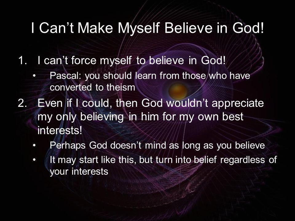 I Cant Make Myself Believe in God! 1.I cant force myself to believe in God! Pascal: you should learn from those who have converted to theism 2.Even if