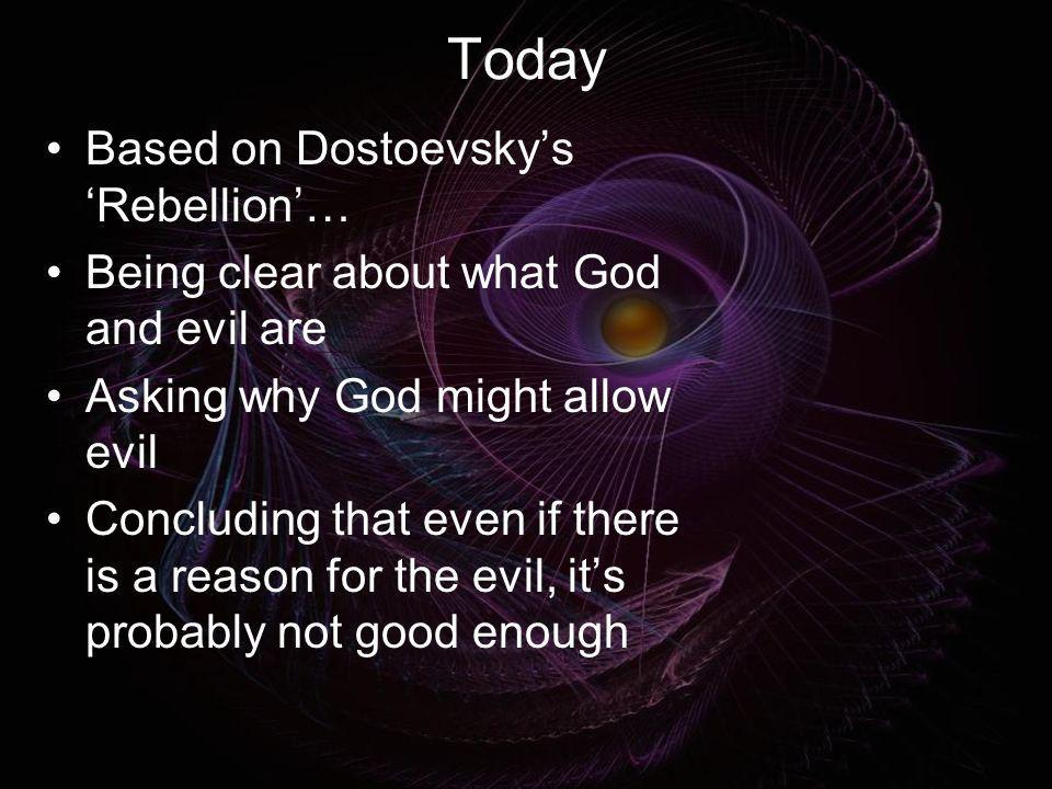 Today Based on Dostoevskys Rebellion… Being clear about what God and evil are Asking why God might allow evil Concluding that even if there is a reaso