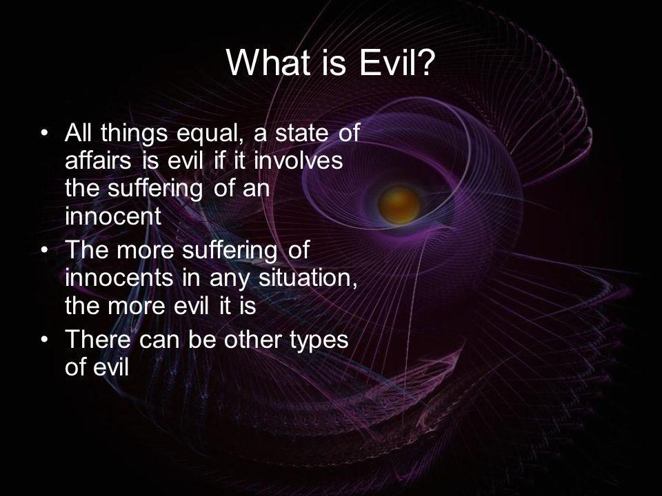 What is Evil? All things equal, a state of affairs is evil if it involves the suffering of an innocent The more suffering of innocents in any situatio