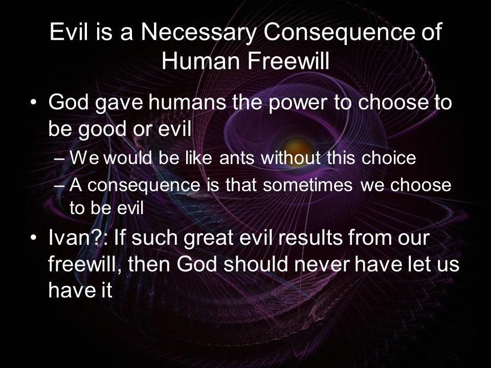 Evil is a Necessary Consequence of Human Freewill God gave humans the power to choose to be good or evil –We would be like ants without this choice –A