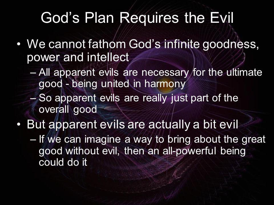 Gods Plan Requires the Evil We cannot fathom Gods infinite goodness, power and intellect –All apparent evils are necessary for the ultimate good - bei