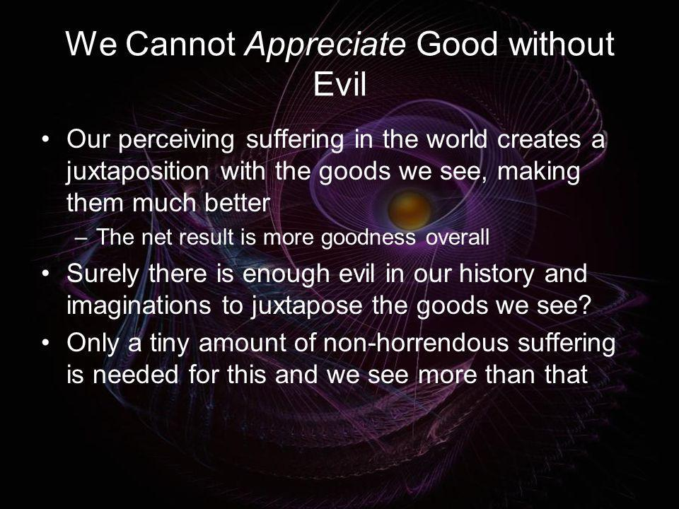 We Cannot Appreciate Good without Evil Our perceiving suffering in the world creates a juxtaposition with the goods we see, making them much better –T