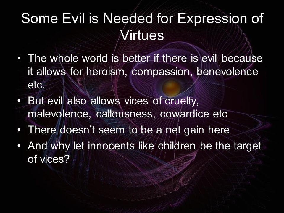 Some Evil is Needed for Expression of Virtues The whole world is better if there is evil because it allows for heroism, compassion, benevolence etc. B