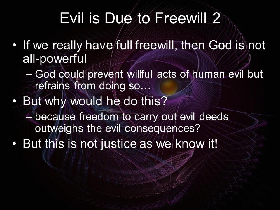Evil is Due to Freewill 2 If we really have full freewill, then God is not all-powerful –God could prevent willful acts of human evil but refrains fro