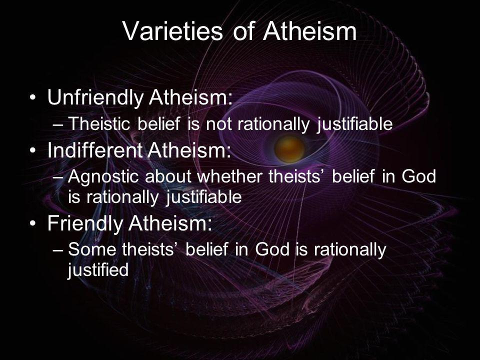 Varieties of Atheism Unfriendly Atheism: –Theistic belief is not rationally justifiable Indifferent Atheism: –Agnostic about whether theists belief in