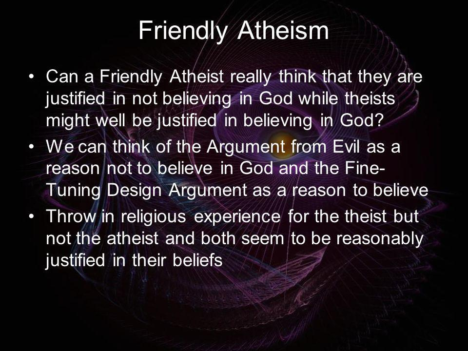 Friendly Atheism Can a Friendly Atheist really think that they are justified in not believing in God while theists might well be justified in believin