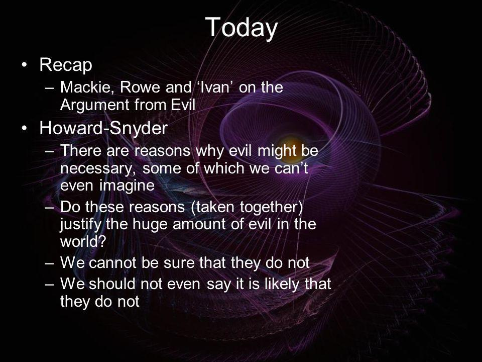 Today Recap –Mackie, Rowe and Ivan on the Argument from Evil Howard-Snyder –There are reasons why evil might be necessary, some of which we cant even