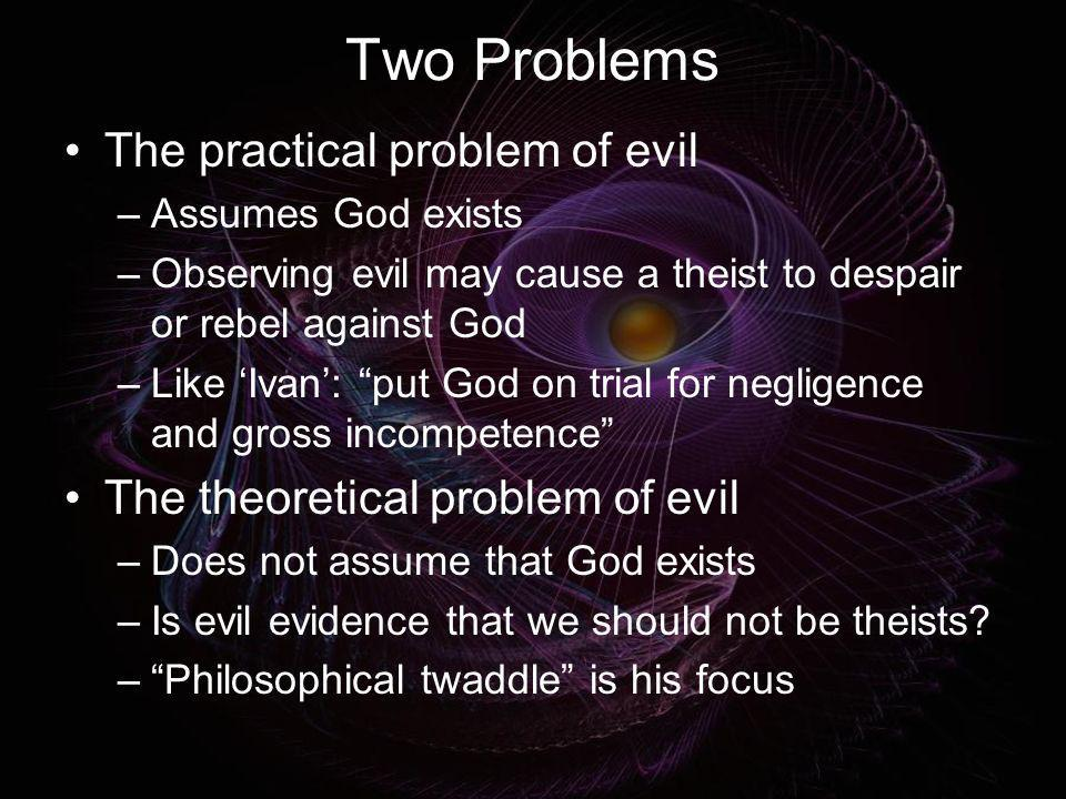 Two Problems The practical problem of evil –Assumes God exists –Observing evil may cause a theist to despair or rebel against God –Like Ivan: put God