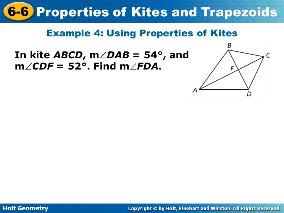 Holt Geometry 6-6 Properties of Kites and Trapezoids Example 4: Using Properties of Kites In kite ABCD, mDAB = 54°, and mCDF = 52°. Find mFDA.