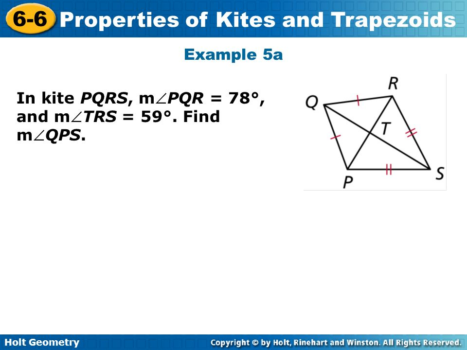 Holt Geometry 6-6 Properties of Kites and Trapezoids Example 5a In kite PQRS, mPQR = 78°, and mTRS = 59°. Find mQPS.