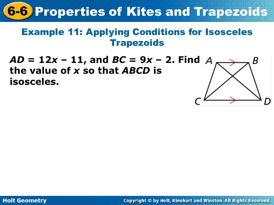 Holt Geometry 6-6 Properties of Kites and Trapezoids Example 11: Applying Conditions for Isosceles Trapezoids AD = 12x – 11, and BC = 9x – 2. Find the