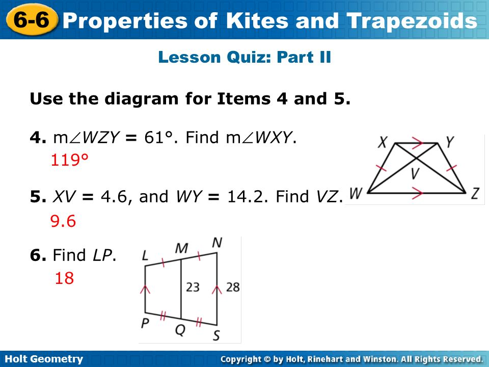 Holt Geometry 6-6 Properties of Kites and Trapezoids Lesson Quiz: Part II Use the diagram for Items 4 and 5. 4. mWZY = 61°. Find mWXY. 5. XV = 4.6, an
