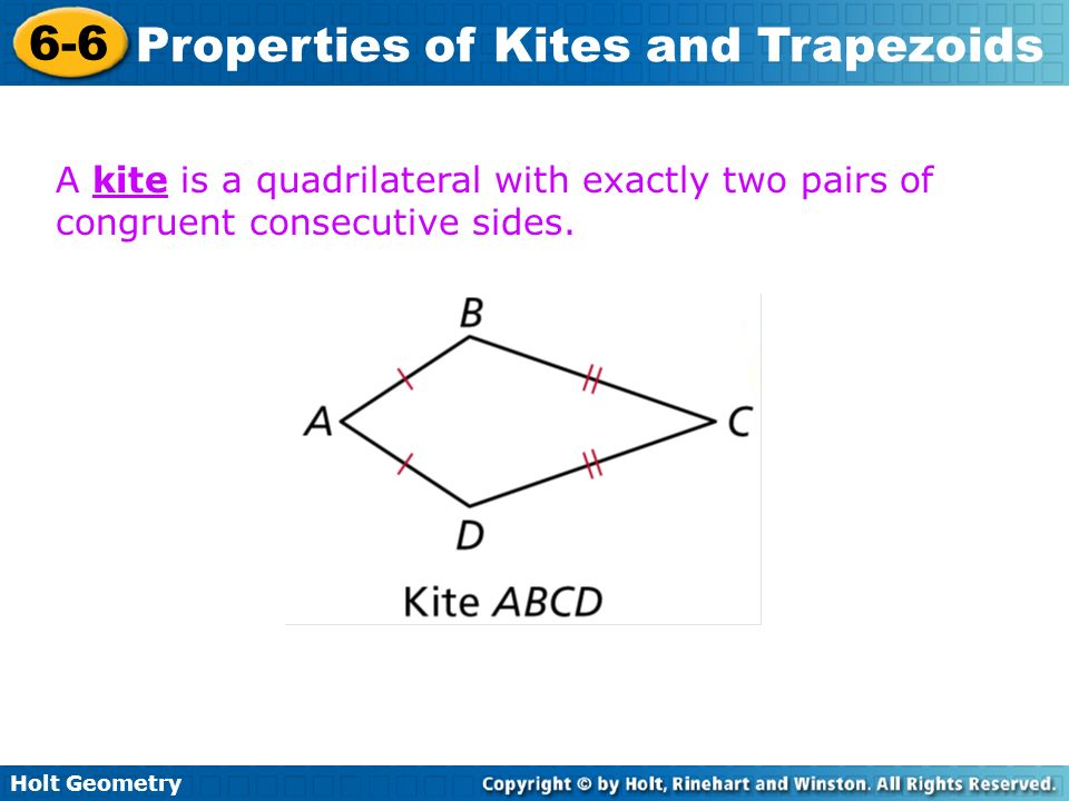 Holt Geometry 6-6 Properties of Kites and Trapezoids A kite is a quadrilateral with exactly two pairs of congruent consecutive sides.