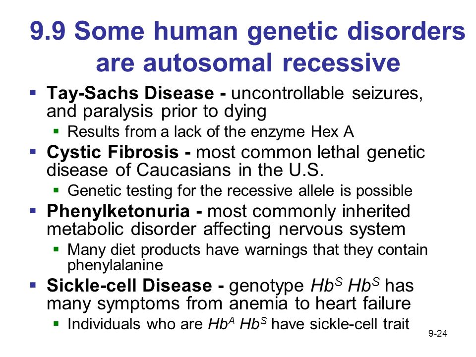 9.9 Some human genetic disorders are autosomal recessive Tay-Sachs Disease - uncontrollable seizures, and paralysis prior to dying Results from a lack