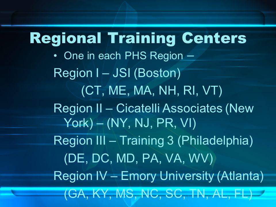 Regional Training Centers One in each PHS Region – Region I – JSI (Boston) (CT, ME, MA, NH, RI, VT) Region II – Cicatelli Associates (New York) – (NY,