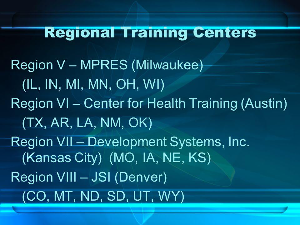 Regional Training Centers Region V – MPRES (Milwaukee) (IL, IN, MI, MN, OH, WI) Region VI – Center for Health Training (Austin) (TX, AR, LA, NM, OK) R