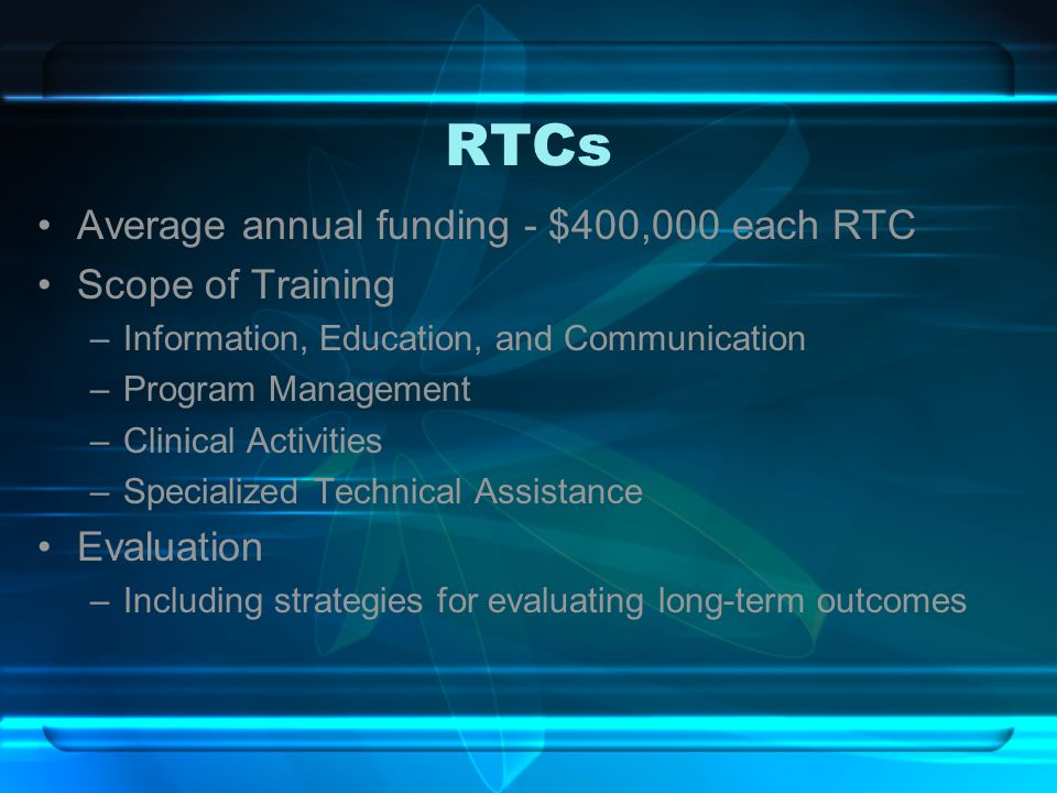 RTCs Average annual funding - $400,000 each RTC Scope of Training –Information, Education, and Communication –Program Management –Clinical Activities