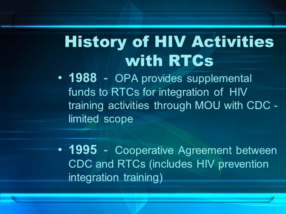 History of HIV Activities with RTCs 1988 - OPA provides supplemental funds to RTCs for integration of HIV training activities through MOU with CDC - l