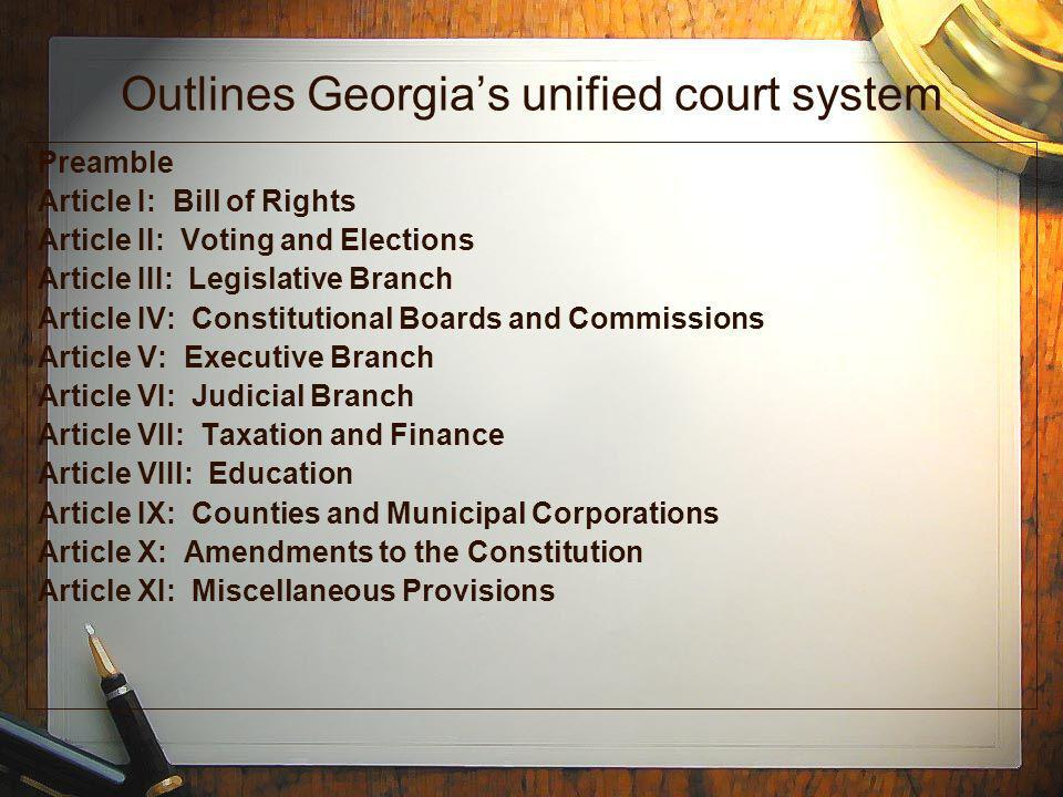 Outlines Georgias unified court system Preamble Article I: Bill of Rights Article II: Voting and Elections Article III: Legislative Branch Article IV: