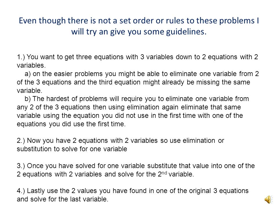 Solving Systems of three variables Use the answers in the original equations to solve the remaining variables. Solve the new system of equations by el