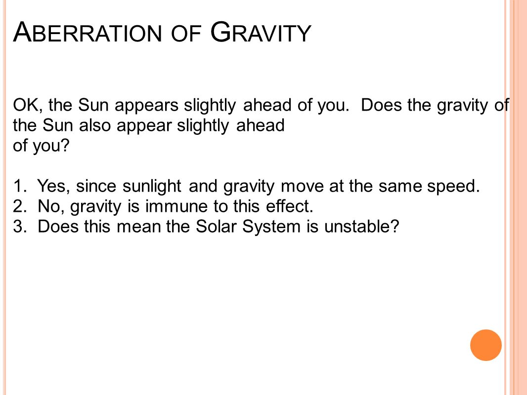 A BERRATION OF G RAVITY OK, the Sun appears slightly ahead of you. Does the gravity of the Sun also appear slightly ahead of you? 1. Yes, since sunlig