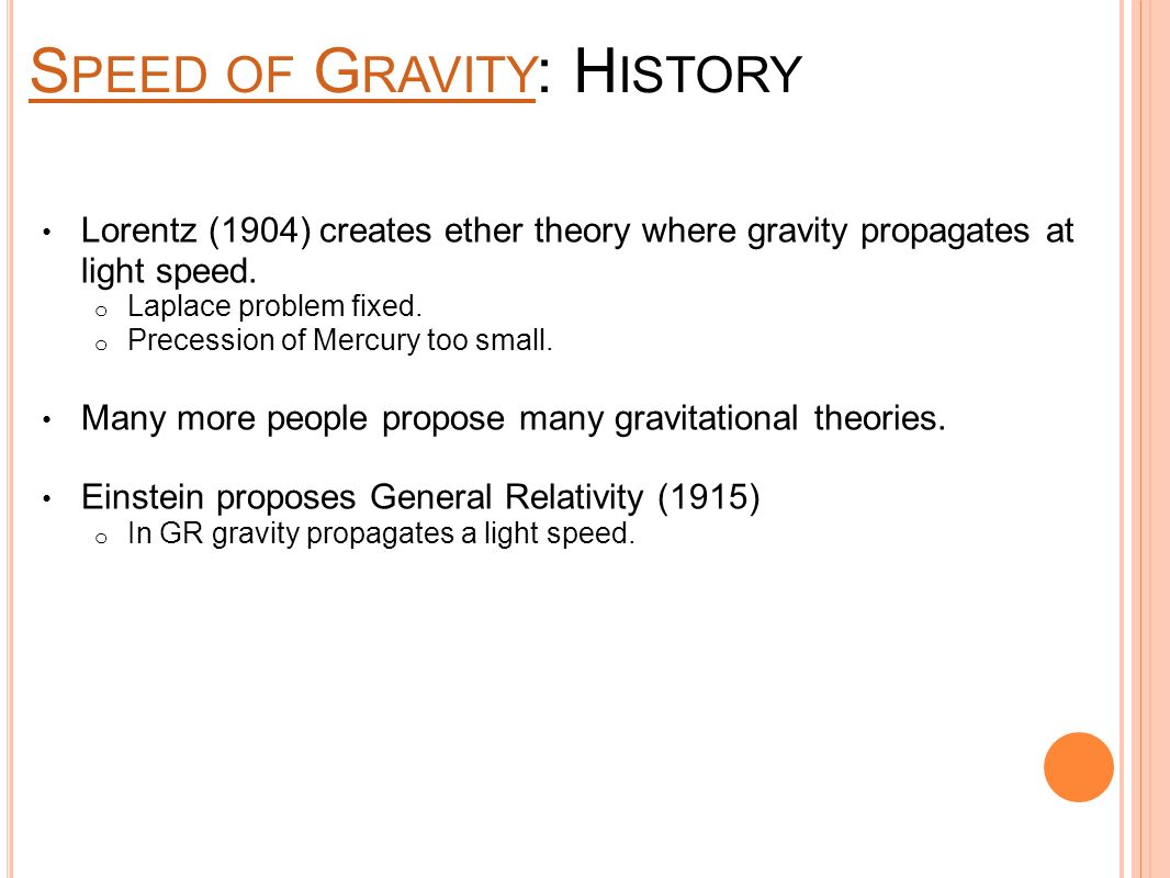 S PEED OF G RAVITY S PEED OF G RAVITY : H ISTORY Lorentz (1904) creates ether theory where gravity propagates at light speed.