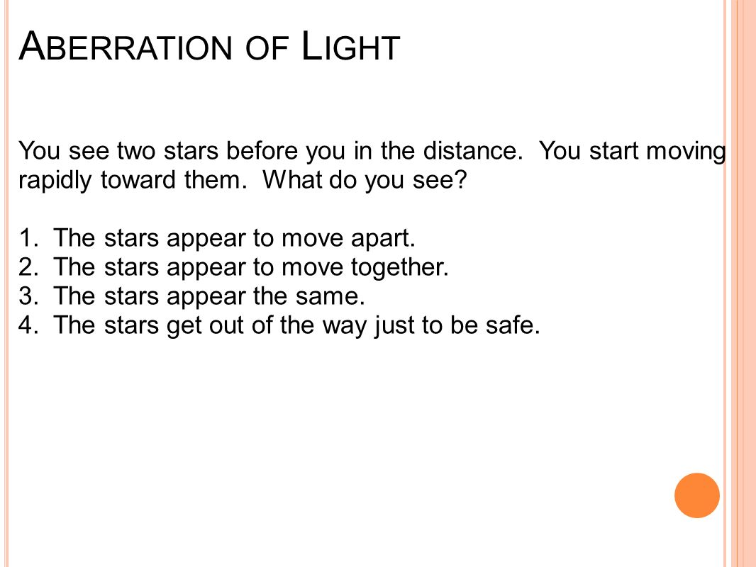 A BERRATION OF L IGHT You see two stars before you in the distance. You start moving rapidly toward them. What do you see? 1. The stars appear to move