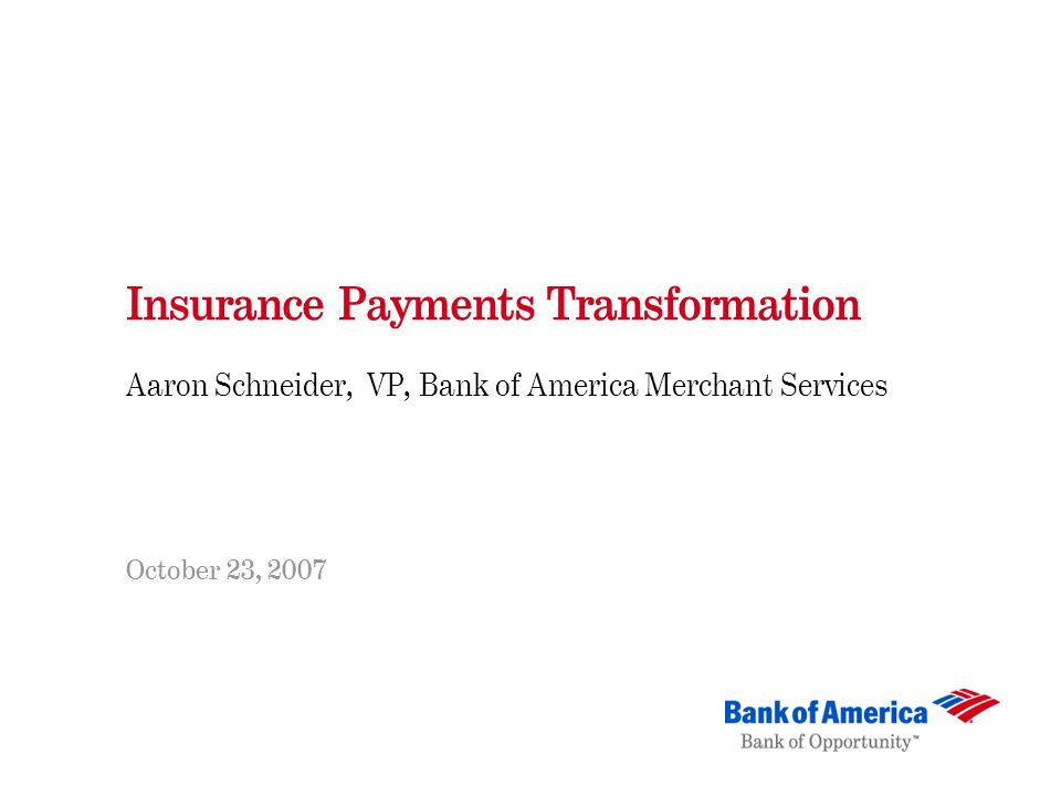 Insurance Payments Transformation Aaron Schneider, VP, Bank of America Merchant Services October 23, 2007