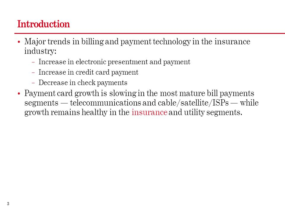 3 Introduction Major trends in billing and payment technology in the insurance industry: – Increase in electronic presentment and payment – Increase in credit card payment – Decrease in check payments Payment card growth is slowing in the most mature bill payments segments telecommunications and cable/satellite/ISPs while growth remains healthy in the insurance and utility segments.