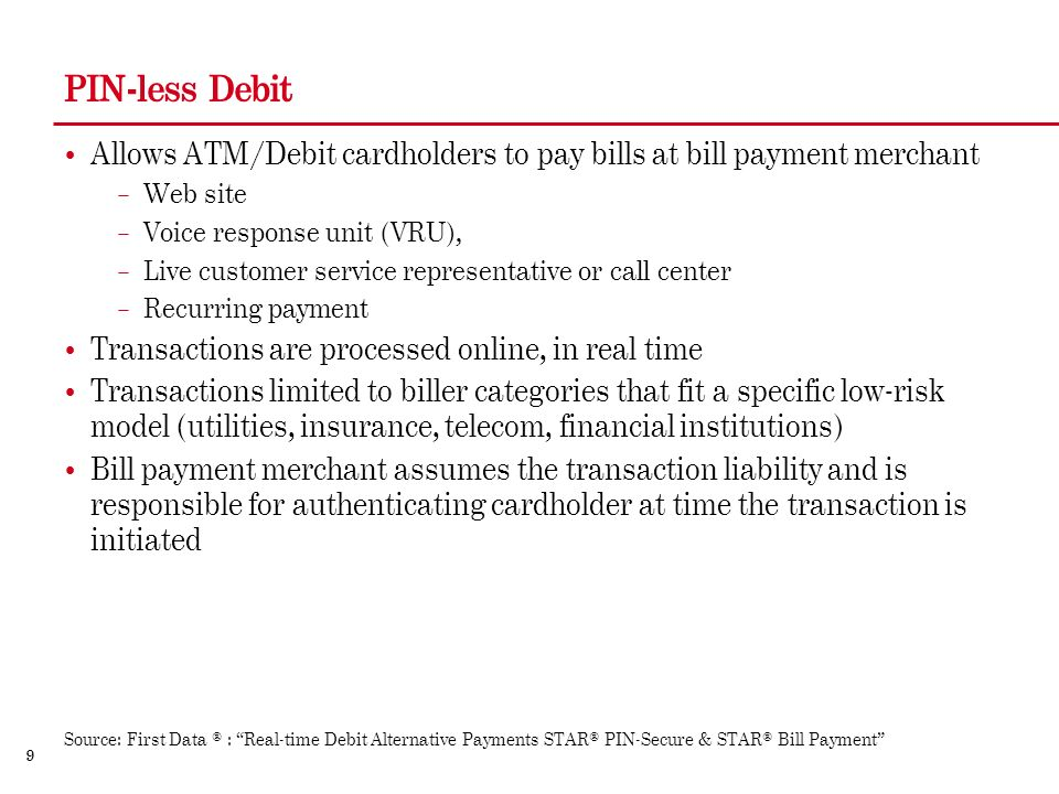 9 PIN-less Debit Allows ATM/Debit cardholders to pay bills at bill payment merchant – Web site – Voice response unit (VRU), – Live customer service representative or call center – Recurring payment Transactions are processed online, in real time Transactions limited to biller categories that fit a specific low-risk model (utilities, insurance, telecom, financial institutions) Bill payment merchant assumes the transaction liability and is responsible for authenticating cardholder at time the transaction is initiated Source: First Data ® : Real-time Debit Alternative Payments STAR® PIN-Secure & STAR® Bill Payment