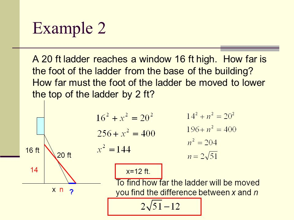 Example 2 A 20 ft ladder reaches a window 16 ft high. How far is the foot of the ladder from the base of the building? How far must the foot of the la