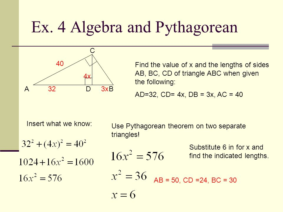 Ex. 4 Algebra and Pythagorean C A D B Find the value of x and the lengths of sides AB, BC, CD of triangle ABC when given the following: AD=32, CD= 4x,