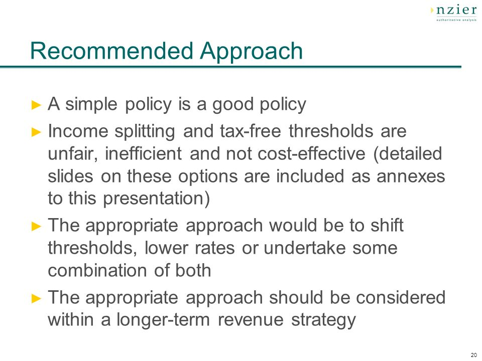20 Recommended Approach A simple policy is a good policy Income splitting and tax-free thresholds are unfair, inefficient and not cost-effective (detailed slides on these options are included as annexes to this presentation) The appropriate approach would be to shift thresholds, lower rates or undertake some combination of both The appropriate approach should be considered within a longer-term revenue strategy