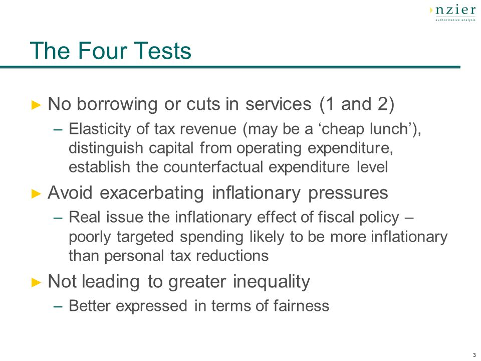 3 The Four Tests No borrowing or cuts in services (1 and 2) –Elasticity of tax revenue (may be a cheap lunch), distinguish capital from operating expenditure, establish the counterfactual expenditure level Avoid exacerbating inflationary pressures –Real issue the inflationary effect of fiscal policy – poorly targeted spending likely to be more inflationary than personal tax reductions Not leading to greater inequality –Better expressed in terms of fairness