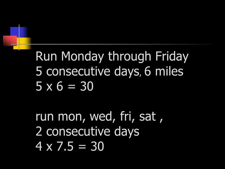 Run Monday through Friday 5 consecutive days, 6 miles 5 x 6 = 30 run mon, wed, fri, sat, 2 consecutive days 4 x 7.5 = 30