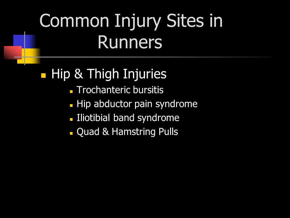 Common Injury Sites in Runners Hip & Thigh Injuries Trochanteric bursitis Hip abductor pain syndrome Iliotibial band syndrome Quad & Hamstring Pulls