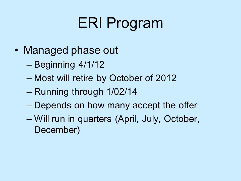ERI Program Managed phase out –Beginning 4/1/12 –Most will retire by October of 2012 –Running through 1/02/14 –Depends on how many accept the offer –Will run in quarters (April, July, October, December)