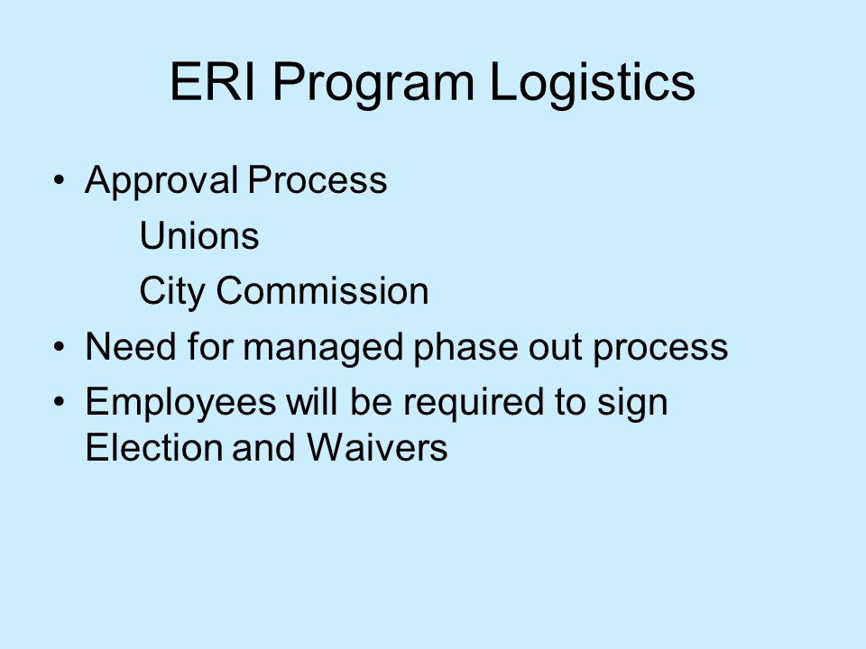 ERI Program Logistics Approval Process Unions City Commission Need for managed phase out process Employees will be required to sign Election and Waivers