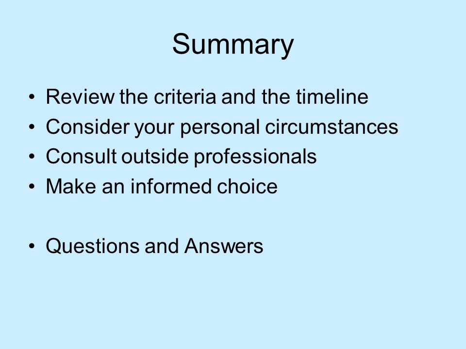 Summary Review the criteria and the timeline Consider your personal circumstances Consult outside professionals Make an informed choice Questions and Answers