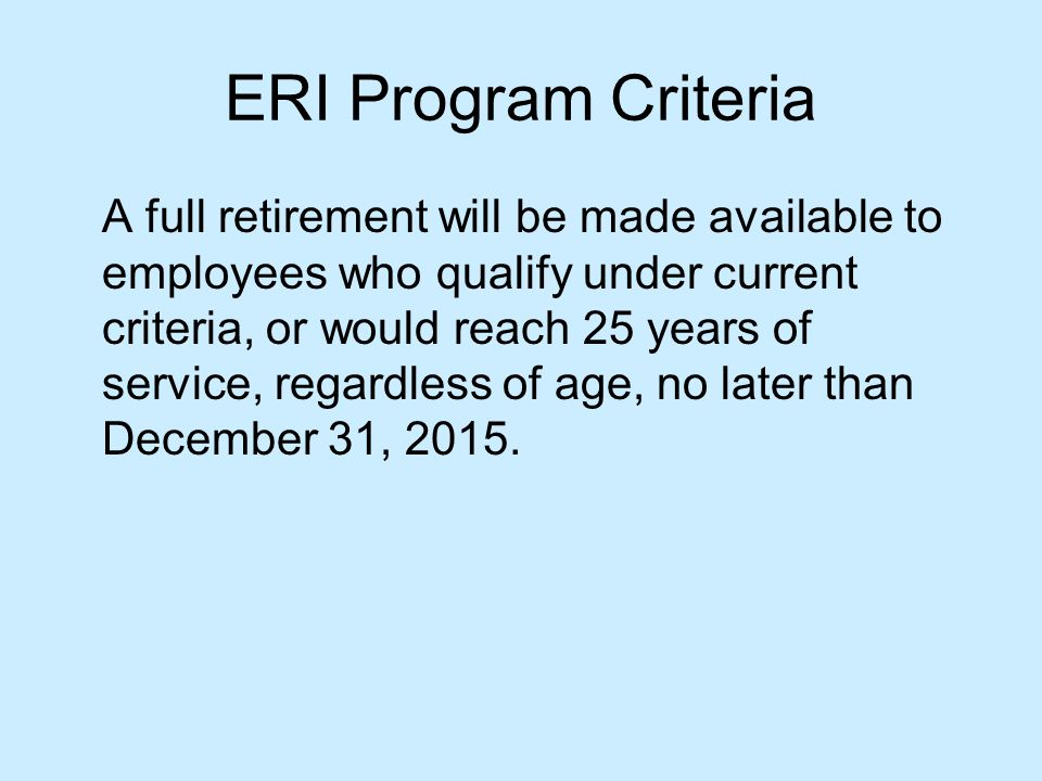 ERI Program Criteria A full retirement will be made available to employees who qualify under current criteria, or would reach 25 years of service, regardless of age, no later than December 31, 2015.