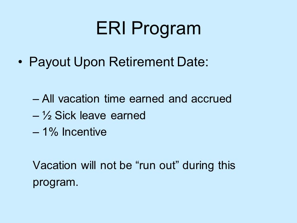 ERI Program Payout Upon Retirement Date: –All vacation time earned and accrued –½ Sick leave earned –1% Incentive Vacation will not be run out during this program.