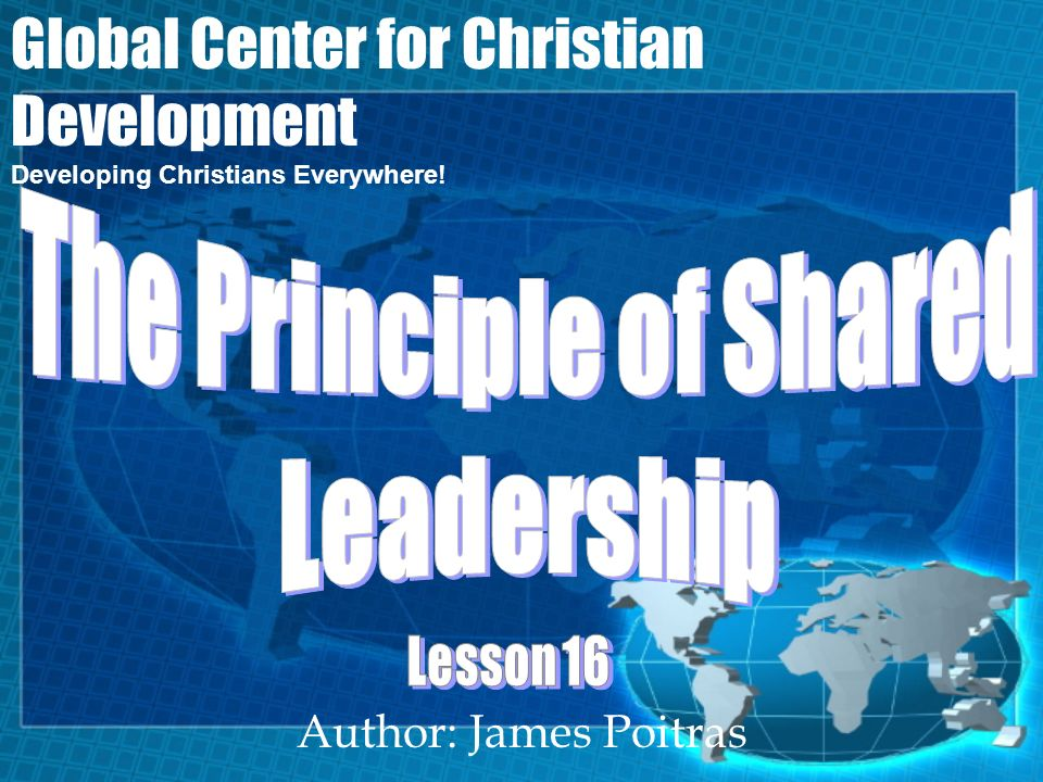 Global Center for Christian Development Lesson 16- The Principle of Shared Leadership Deacons are responsible for the practical, non-spiritual church functions.