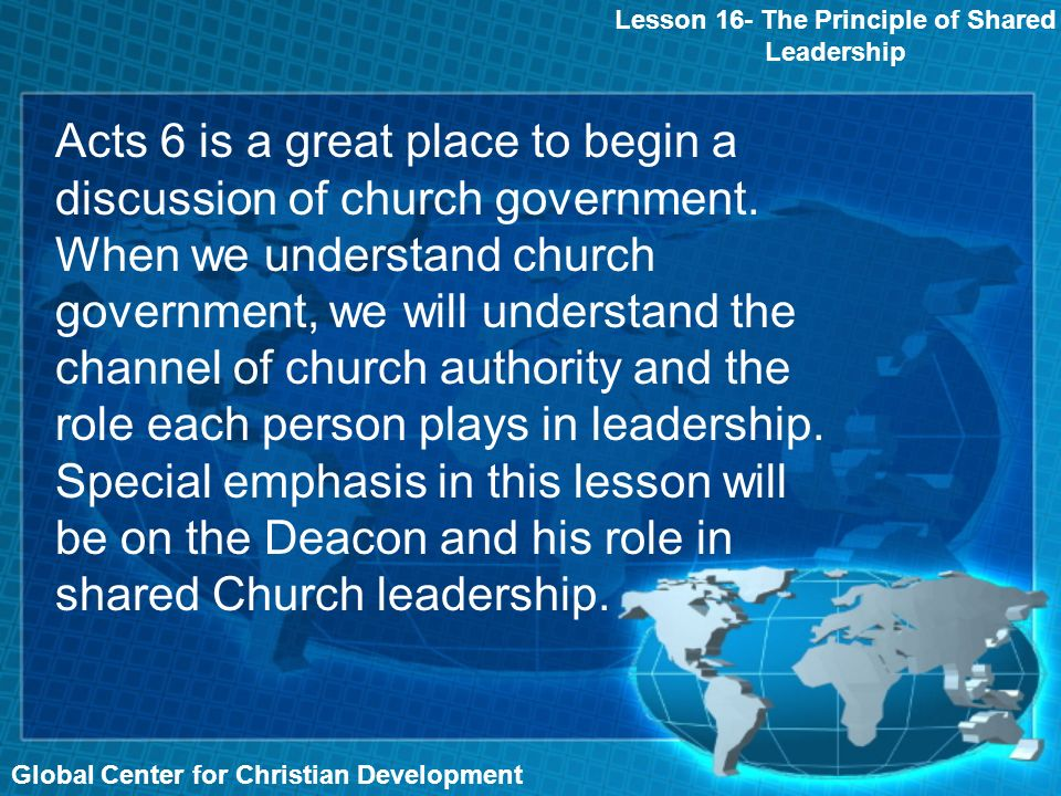 Global Center for Christian Development Lesson 16- The Principle of Shared Leadership Acts 6 is a great place to begin a discussion of church government.