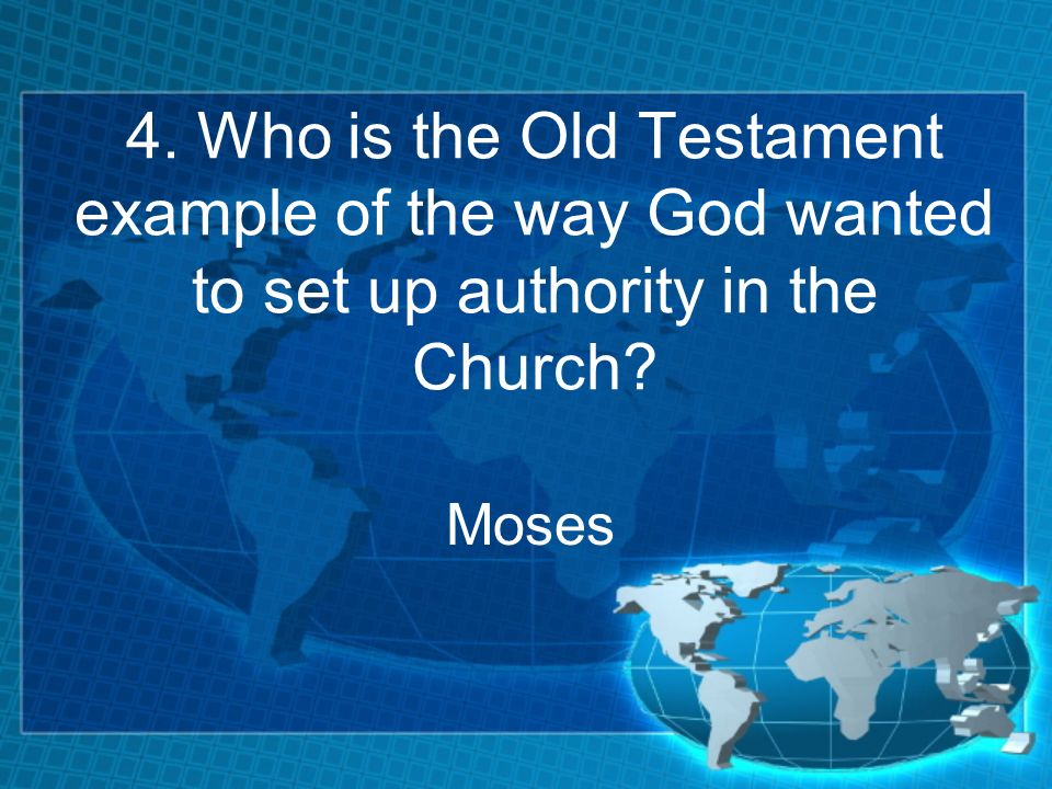 4. Who is the Old Testament example of the way God wanted to set up authority in the Church Moses