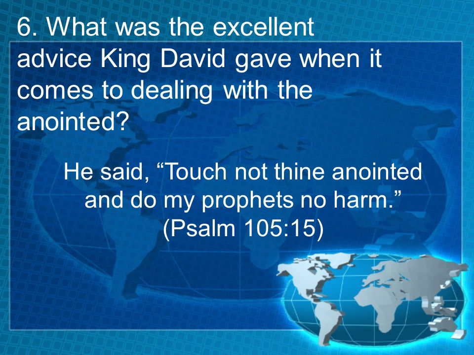 6. What was the excellent advice King David gave when it comes to dealing with the anointed.
