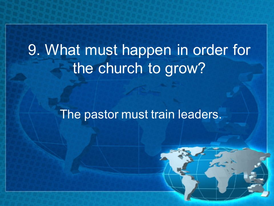 9. What must happen in order for the church to grow The pastor must train leaders.