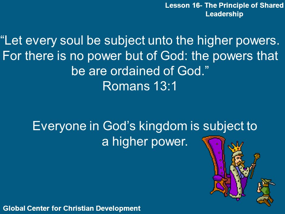 Global Center for Christian Development Lesson 16- The Principle of Shared Leadership In the Church we do not believe in dictatorship; one man rules the church.